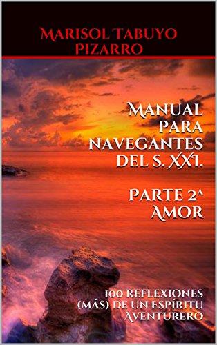 Manual para navegantes del s. XXI. Parte 2ª AMOR: 100 reflexiones (más) de un Espíritu Aventurero por Marisol Tabuyo Pizarro