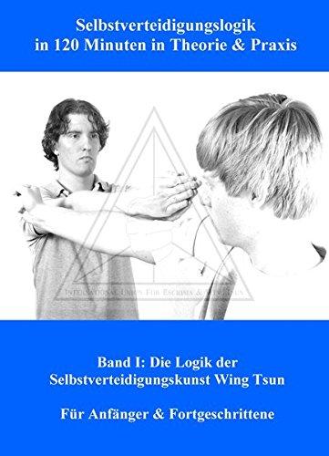 Selbstverteidigungslogik in 120 Minuten in Theorie & Praxis: Band I: Die Logik der Selbstverteidigungskunst Wing Tsun