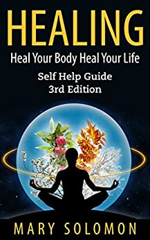 HEALING: Heal Your Body; Heal Your Life: Self Help Guide (Self Healing, Immune System, Chronic Illness, Inflammation, Chronic Pain, Back Pain, Affirmations) (English Edition) par [Solomon, Mary]