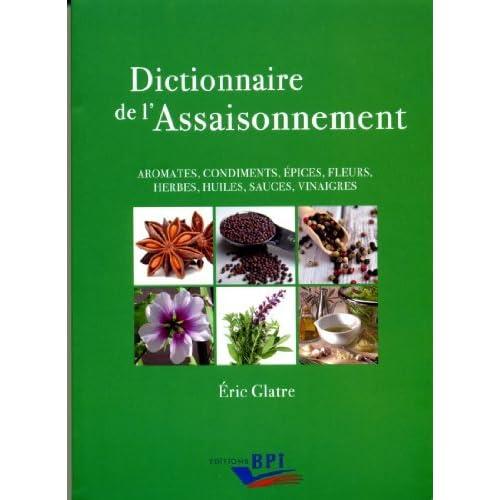 Dictionnaire de l'assaisonnement : Aromates, condiments, épices, fleurs, herbes, huiles, sauces, vinaigres by Eric Glatre(2011-01-01)