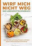 Wirf mich nicht weg – Das Lebensmittelsparbuch: Mehr als 333 nachhaltige Rezepte und Ideen gegen…