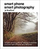 Smart Phone Smart Photography: Simple techniques for taking incredible pictures with ...