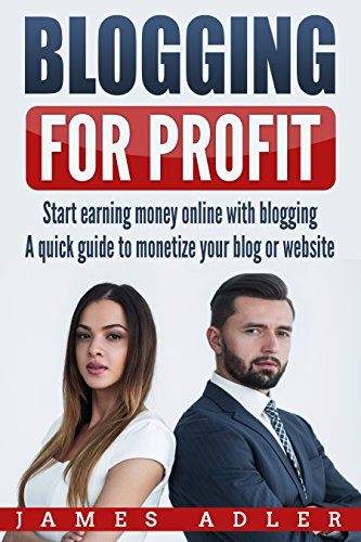 Blogging for Profit: Start Earning Money Online with Blogging: A Quick Guide to Monetize Your Blog or Website (WordPress, Affilate Marketing, Monetization) (English Edition)