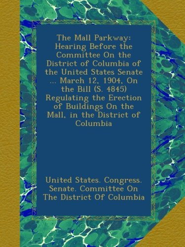 The Mall Parkway: Hearing Before the Committee On the District of Columbia of the United States Senate March 12, 1904, On the Bill (S. 4845) On the Mall, in the District of Columbia