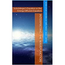 Interpreting the wavefunction: Schrödinger's Equation as the Energy Diffusion Equation  (English Edition)