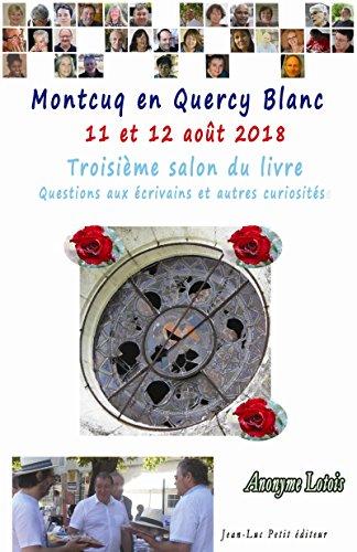 Couverture du livre Montcuq en Quercy Blanc 11 et 12 août 2018: Troisième salon du livre Questions aux écrivains et autres curiosités