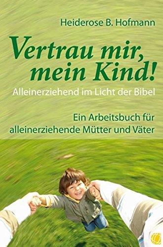 Vertrau mir, mein Kind!: Alleinerziehend im Licht der Bibel.  Ein Arbeitsbuch für alleinerziehende Mütter und Väter