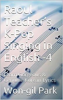 Raoul Teacher's  K-Pop Singing in English -4: Learn Gorgeous & Genuine Korean Lyrics (English Edition) par [Park, Won-gil]