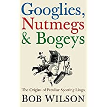 Googlies, Nutmegs and Bogeys: The Origins of Peculiar Sporting Lingo by Bob Wilson (2006-09-07)