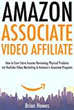 Amazon Associate Video Affiliate: How to Earn Extra Income Reviewing Physical Products via YouTube Video Marketing & Amazon's Associate Program