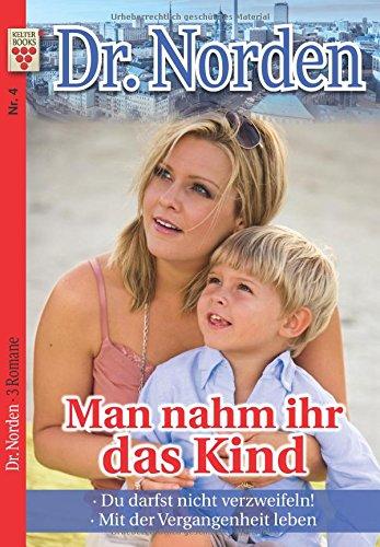 Dr. Norden Nr. 4: Man nahm ihr das Kind / Du darfst nicht verzweifeln! / Mit der Vergangenheit leben: Ein Kelter Books Arztroman