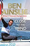 Close to the Wind: Britain's Greatest Olympic Sailor