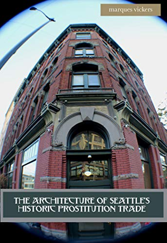 The Architecture of Seattle's Historic Prostitution Trade: Seattle Vice and the Sweet Painted Lady Commerce (English Edition)