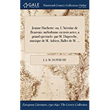 Jeanne Hachette: Ou, L'Heroine de Beauvais: Melodrame En Trois Actes, a Grand Spectacle: Par M. Duperche, Musique de M. Adrien, Ballet de M. ...