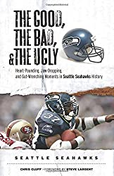 The Good, the Bad, & the Ugly: Heart-Pounding, Jaw-Dropping, and Gut-Wrenching Moments In Seattle Seahawks History