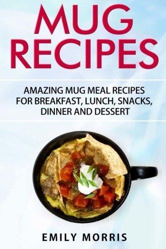 Mug Recipes: Amazing Mug Meal Recipes for Breakfast, Lunch, Snacks, Dinner and Dessert by Emily Morris (2016-05-20)