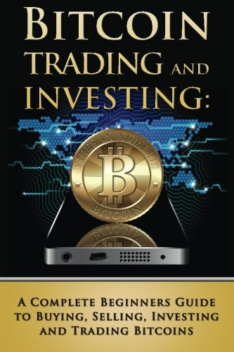 Bitcoin Trading And Investing A Complete Beginners Guide To Buying Selling Investing And Trading Bitcoins