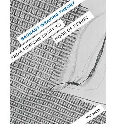 [(Bauhaus Weaving Theory: From Feminine Craft to Mode of Design)] [Author: T'ai Smith] published on (November, 2014)