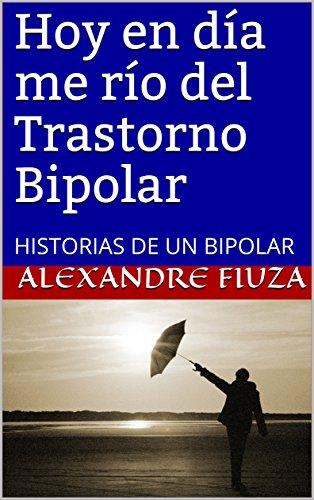 Hoy en día me río del Trastorno Bipolar: HISTORIAS DE UN BIPOLAR por Alexandre Fiuza