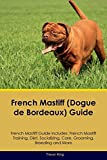 French Mastiff (Dogue de Bordeaux) Guide French Mastiff Guide Includes: French Mastiff Training, Diet, Socializing, Care, Grooming, Breeding and More