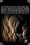 Das Zeitalter der Keltenfürsten: Eine europäische Hochkultur - Martin Kuckenburg