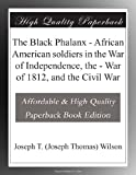 The Black Phalanx - African American soldiers in the War of Independence, the - War of 1812, and the Civil War