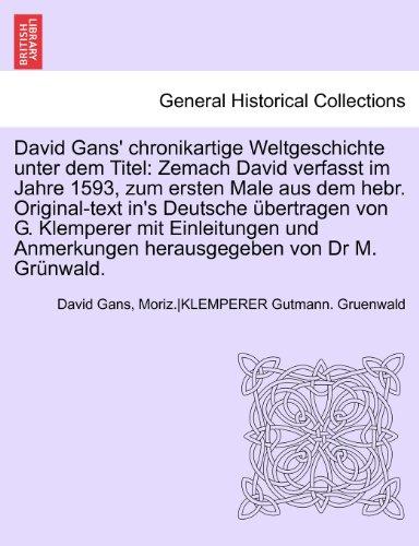 David Gans' chronikartige Weltgeschichte unter dem Titel: Zemach David verfasst im Jahre 1593, zum ersten Male aus dem hebr. Original-text in's ... Anmerkungen herausgegeben von Dr M. Grünwald.