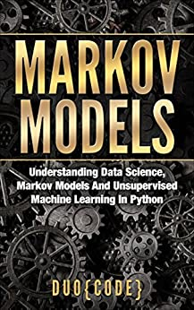 Markov Models: Understanding Data Science, Markov Models And Unsupervised Machine Learning In Python by [Code, Duo]