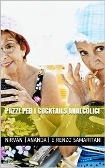 Pazzi per i Cocktails Analcolici (i Libretti Vol. 1) di [Samaritani, Renzo, RamAnanda, CoscienzaSpirituale.tk, AssociazioneCulturale]