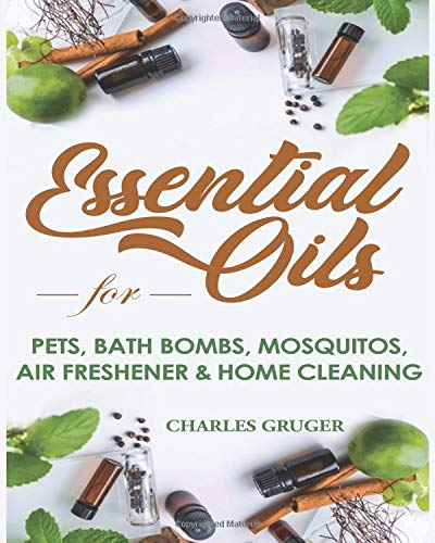 Essential Oils for Pets, Bath Bombs, Mosquitos, Air Freshener and Home Cleaning: 120 Essential Oil Blends and Recipes for Pets, Mosquito Repellents, ... Essential Oils Beginners Guide 2019, Band 4)