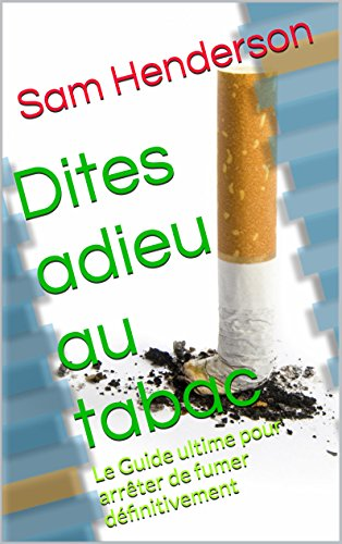 Dites adieu au tabac: Le Guide ultime pour arrêter de fumer définitivement