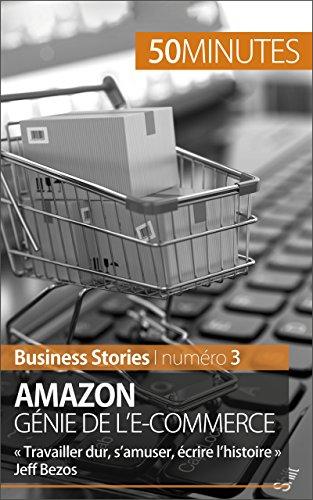 Amazon, génie de l'e-commerce: « Travailler dur, s'amuser, écrire l'histoire » Jeff Bezos (Business Stories t. 3)