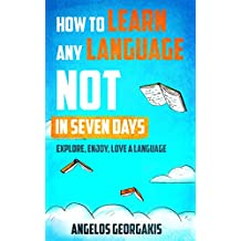 How to Learn any Language NOT in Seven Days: Explore, Enjoy, and Love a Language (learn any language, language learning, language learning techniques) (English Edition)
