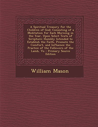 A Spiritual Treasury for the Children of God: Consisting of a Meditation for Each Morning in the Year, Upon Select Texts of Scripture: Humbly Intended ... the Practice of the Followers of the Lamb, Vo