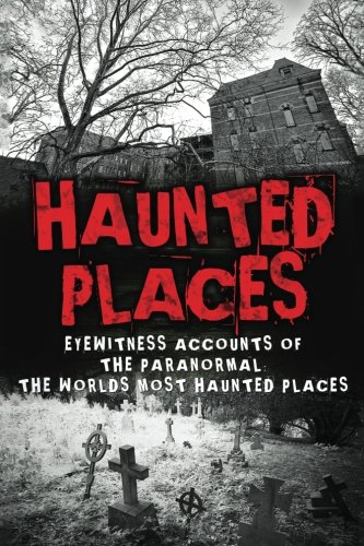 Haunted Places: Eyewitness Accounts Of The Paranormal: The Worlds Most Haunted Places: Volume 1 (Haunted Places, Scary Ghost Stories, Haunted Asylums, ... True Horror Stories, Haunted Houses)