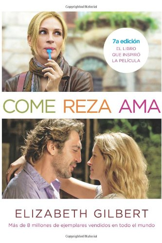 Come, reza, ama / Eat, Pray, Love: El Viaje De Una Mujer Por Italia, India E Indonesia En Busca Del Equilibrio Entre Cuerpo Y Espiritu / One Woman's ... Everything Across Italy, India, and Indonesia por Elizabeth Gilbert