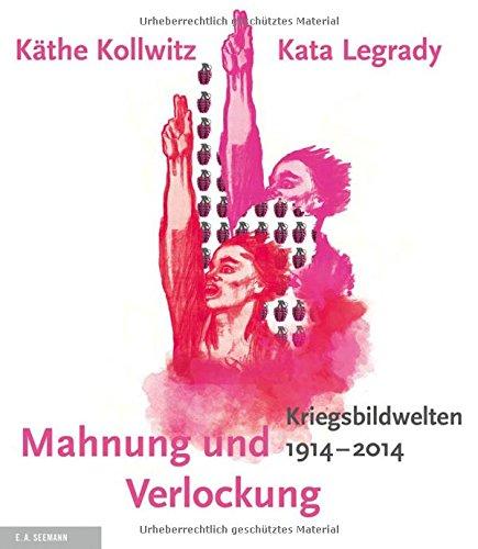 Mahnung und Verlockung: Die Kriegsbildwelten von Käthe Kollwitz und Kata Legrady 1914 - 2014