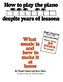 How to Play the Piano Despite Years of Lessons: What Music Is and How to Make It at Home by Unknown(1981-01-01)