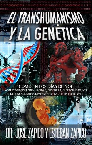 El Transhumanismo y la Gen'etica: Como en los Días de Noé ADN, Clonación, Singularidad, Eugenesia, El Retorno de los Nefilim y la Nueva Dimensión de la Guerra Espiritual por Jose Zapico