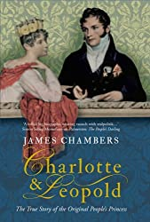 Charlotte and Leopold: The True Story of the Original People's Princess: Written by James Chambers, 2008 Edition, Publisher: Old Street Publishing [Paperback]