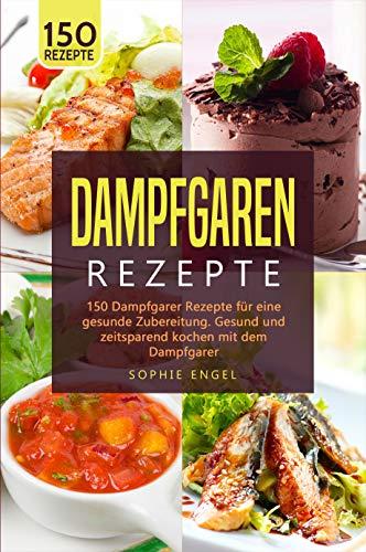 DAMPFGRAREN REZEPTE: 150 Dampfgarer Rezepte für eine gesunde Zubereitung. Gesund und zeitsparend kochen mit dem Dampfgarer. (Dampfgaren Rezepte 2)