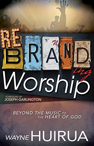 Rebranding Worship: Beyond the Music to the Heart of God (English Edition)