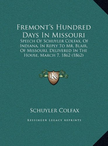 Fremont's Hundred Days in Missouri: Speech of Schuyler Colfax, of Indiana, in Reply to Mr. Blair, of Missouri, Delivered in the House, March 7, 1862 (1862)