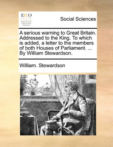 A serious warning to Great Britain. Addressed to the King. To which is added, a letter to the members of both Houses of Parliament. ... By William Stewardson.