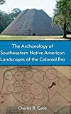 The Archaeology of Southeastern Native American Landscapes of the Colonial Era (American Experience in Archaeological Perspective) - Charles R. Cobb
