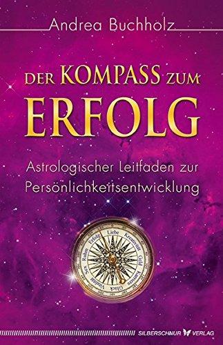 Der Kompass zum Erfolg. Astrologischer Leitfaden zur Persönlichkeitsentwicklung