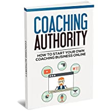Coaching Authority: Learn How to Start Your Own Coaching Business Online (English Edition)