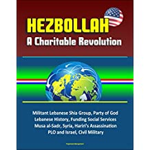 Hezbollah: A Charitable Revolution - Militant Lebanese Shia Group, Party of God, Lebanese History, Funding Social Services, Musa al-Sadr, Syria, Hariri's ... and Israel, Civil Military (English Edition)