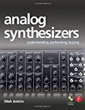 Analog Synthesizers: Understanding, Performing, Buying- From the Legacy of Moog to Software Synthesis: Understanding, Performing, Buying from the Legacy of Moog to Software Synthesis