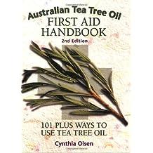 Australian Tea Tree Oil First Aid Handbook: 101 Plus Ways to Use Tea Tree Oil